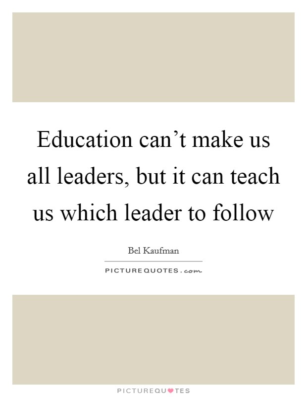 Education can't make us all leaders, but it can teach us which leader to follow Picture Quote #1