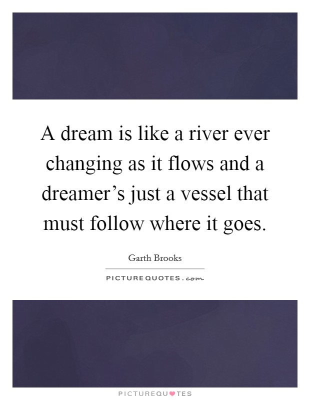 A dream is like a river ever changing as it flows and a dreamer's just a vessel that must follow where it goes Picture Quote #1