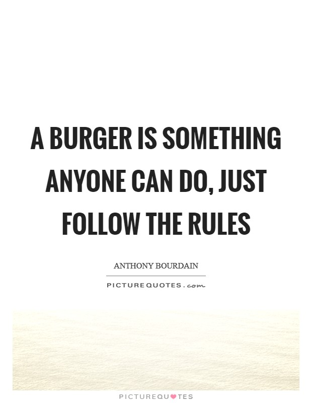 A burger is something anyone can do, just follow the rules Picture Quote #1