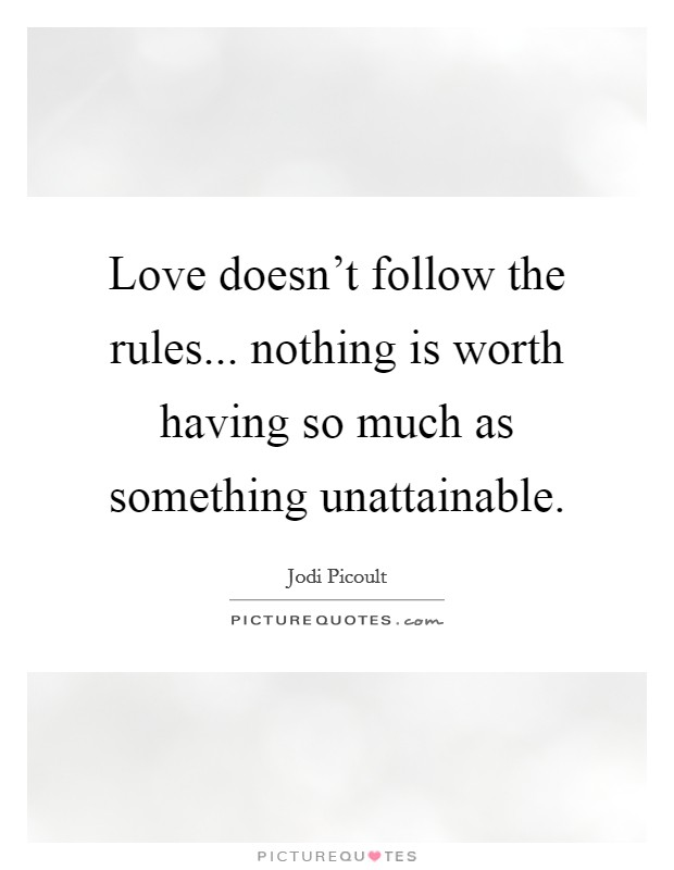 Love doesn't follow the rules... nothing is worth having so much as something unattainable Picture Quote #1