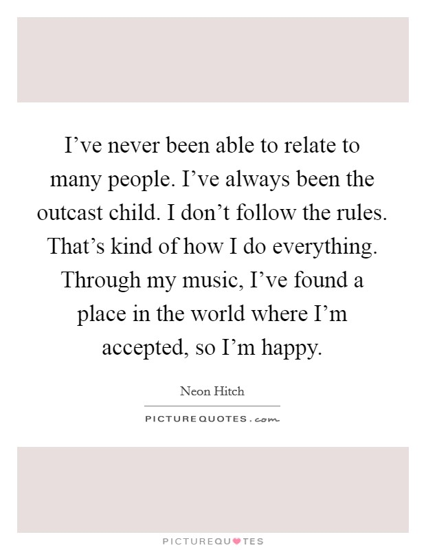 I've never been able to relate to many people. I've always been the outcast child. I don't follow the rules. That's kind of how I do everything. Through my music, I've found a place in the world where I'm accepted, so I'm happy Picture Quote #1