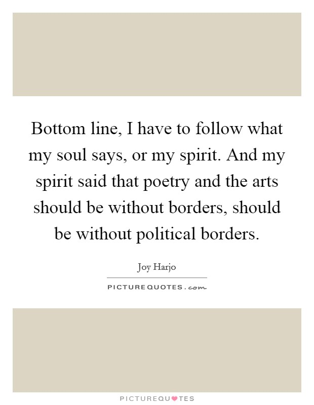 Bottom line, I have to follow what my soul says, or my spirit. And my spirit said that poetry and the arts should be without borders, should be without political borders Picture Quote #1