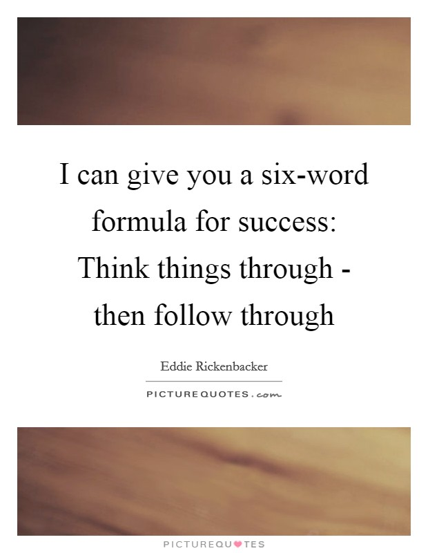I can give you a six-word formula for success: Think things through - then follow through Picture Quote #1