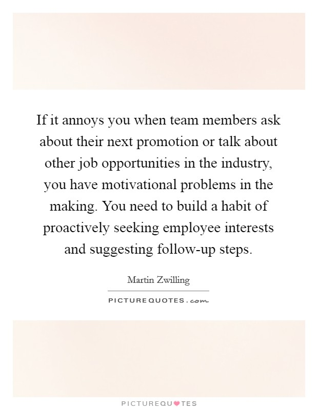 If it annoys you when team members ask about their next promotion or talk about other job opportunities in the industry, you have motivational problems in the making. You need to build a habit of proactively seeking employee interests and suggesting follow-up steps Picture Quote #1
