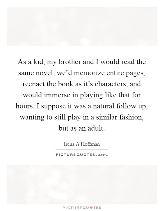 As a kid, my brother and I would read the same novel, we'd memorize entire pages, reenact the book as it's characters, and would immerse in playing like that for hours. I suppose it was a natural follow up, wanting to still play in a similar fashion, but as an adult Picture Quote #1
