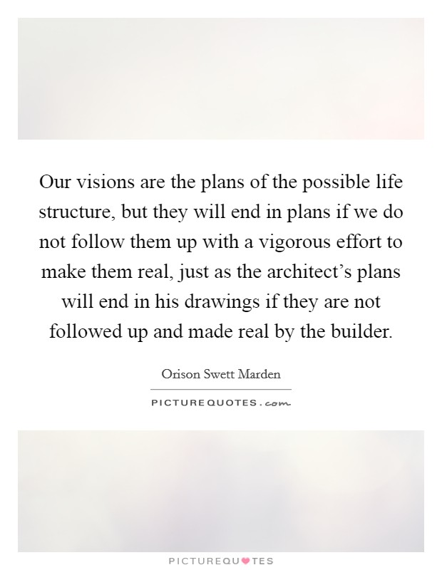 Our visions are the plans of the possible life structure, but they will end in plans if we do not follow them up with a vigorous effort to make them real, just as the architect's plans will end in his drawings if they are not followed up and made real by the builder Picture Quote #1