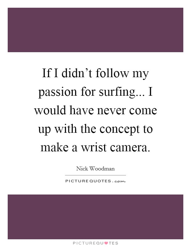 If I didn't follow my passion for surfing... I would have never come up with the concept to make a wrist camera. Picture Quote #1