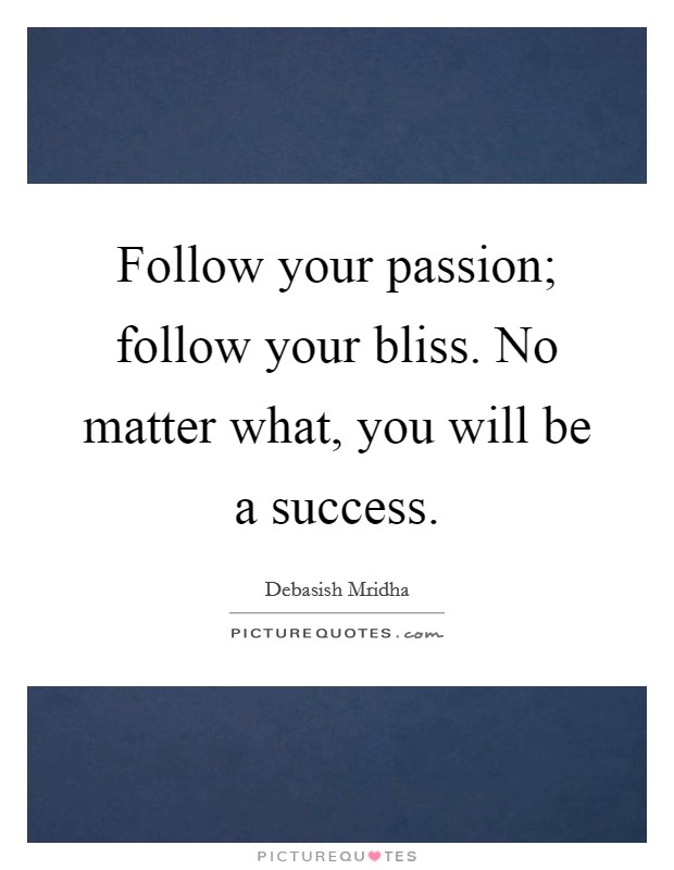 Follow your passion; follow your bliss. No matter what, you will be a success. Picture Quote #1