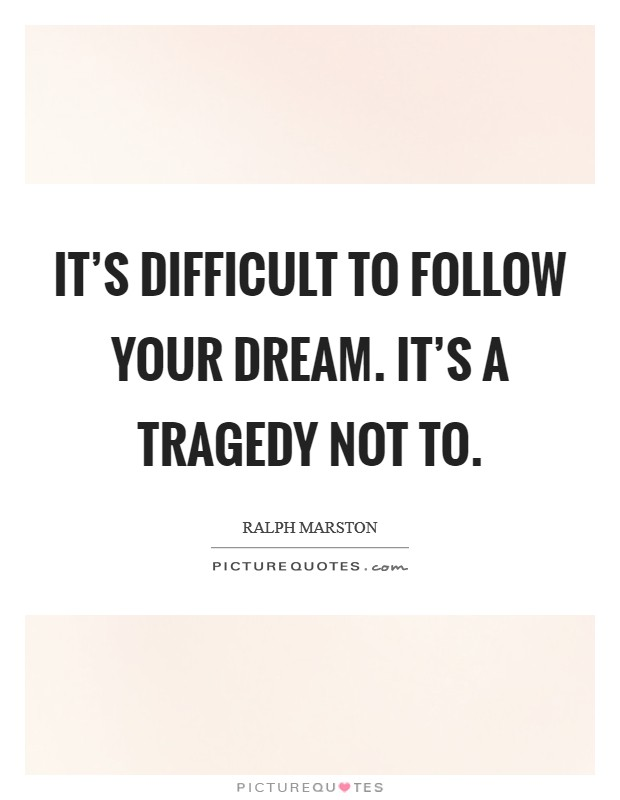 It's difficult to follow your dream. It's a tragedy not to. Picture Quote #1