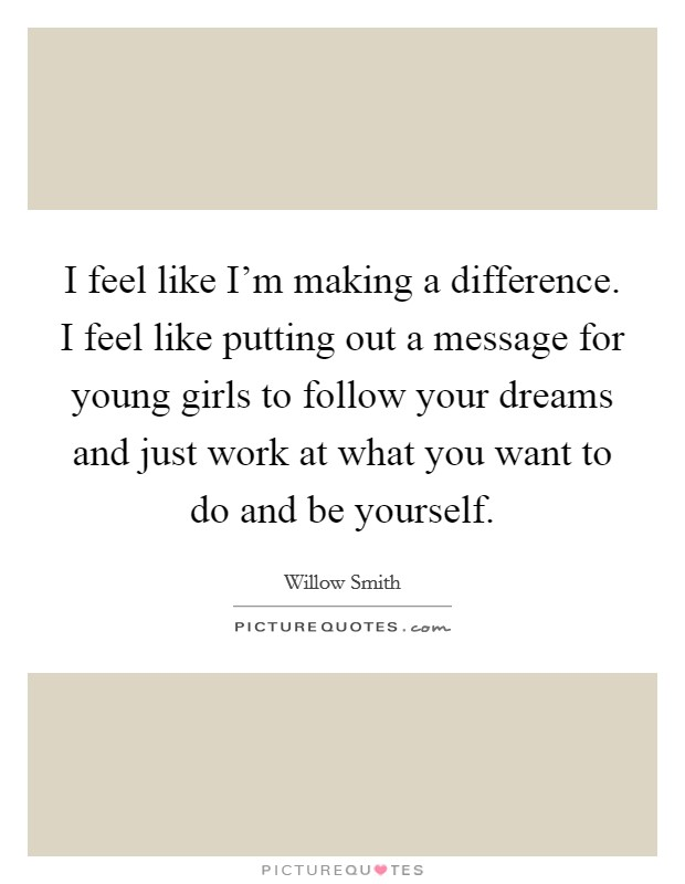 I feel like I'm making a difference. I feel like putting out a message for young girls to follow your dreams and just work at what you want to do and be yourself Picture Quote #1