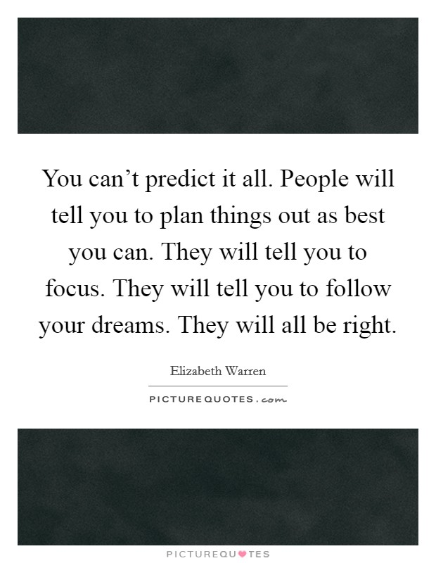 You can't predict it all. People will tell you to plan things out as best you can. They will tell you to focus. They will tell you to follow your dreams. They will all be right Picture Quote #1