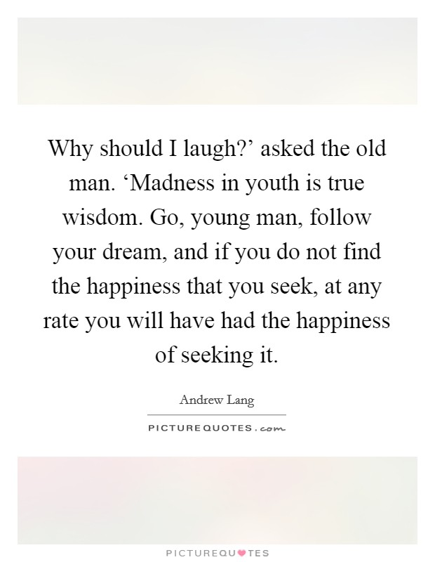 Why should I laugh?' asked the old man. 'Madness in youth is true wisdom. Go, young man, follow your dream, and if you do not find the happiness that you seek, at any rate you will have had the happiness of seeking it Picture Quote #1