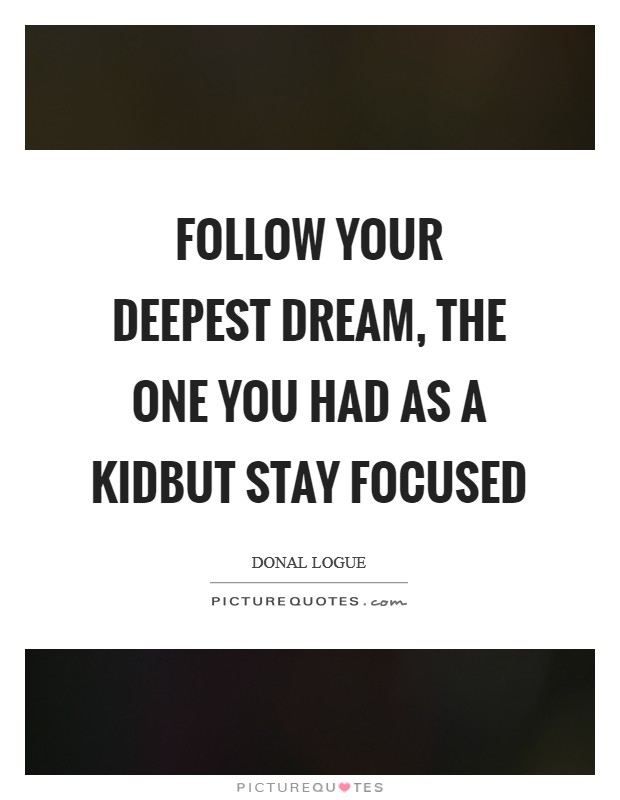 Follow your deepest dream, the one you had as a kidbut stay focused Picture Quote #1