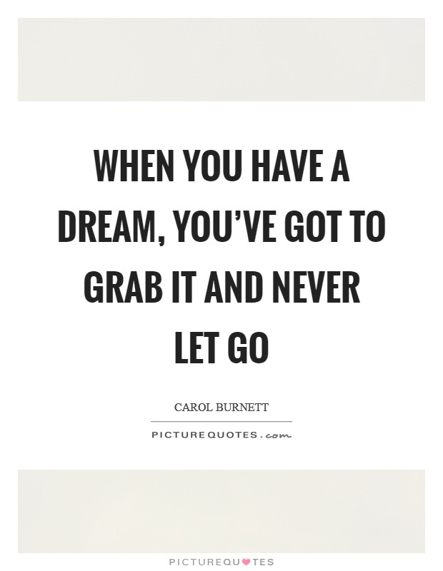When you have a dream, you've got to grab it and never let go Picture Quote #1