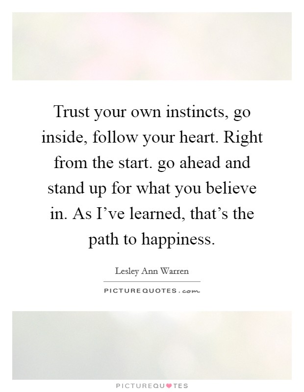 Trust your own instincts, go inside, follow your heart. Right from the start. go ahead and stand up for what you believe in. As I've learned, that's the path to happiness Picture Quote #1