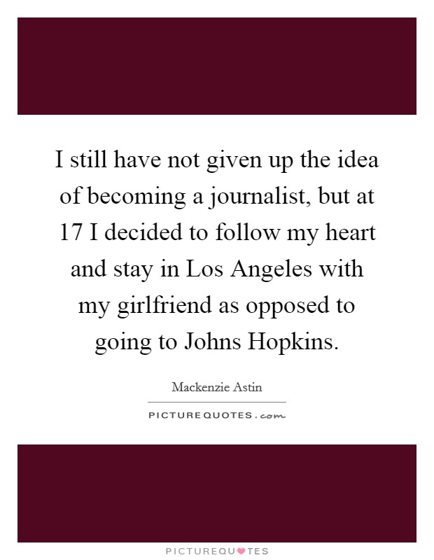 I still have not given up the idea of becoming a journalist, but at 17 I decided to follow my heart and stay in Los Angeles with my girlfriend as opposed to going to Johns Hopkins. Picture Quote #1