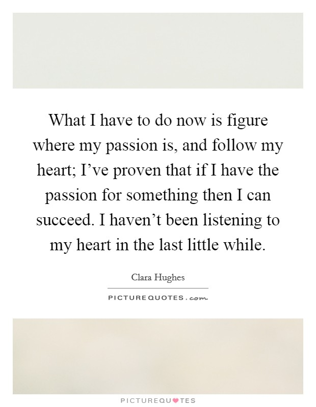 What I have to do now is figure where my passion is, and follow my heart; I've proven that if I have the passion for something then I can succeed. I haven't been listening to my heart in the last little while Picture Quote #1