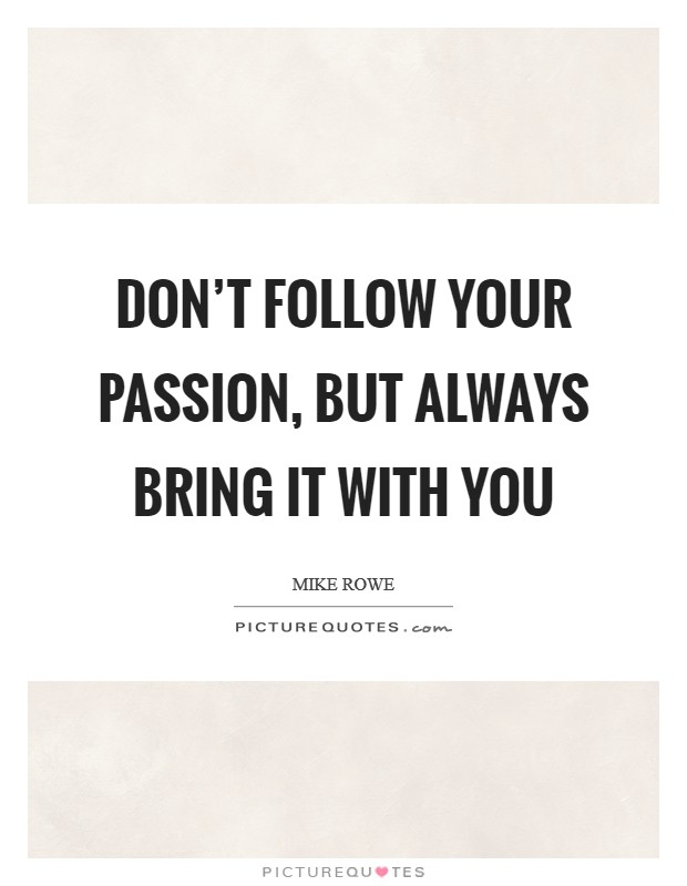 Don't follow your passion, but always bring it with you Picture Quote #1
