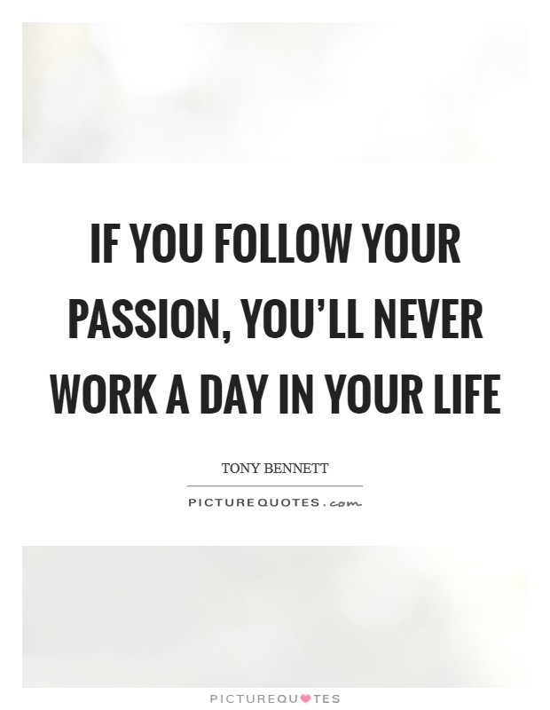 If you follow your passion, you'll never work a day in your life Picture Quote #1