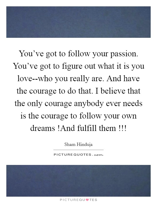 You've got to follow your passion. You've got to figure out what it is you love--who you really are. And have the courage to do that. I believe that the only courage anybody ever needs is the courage to follow your own dreams !And fulfill them !!! Picture Quote #1