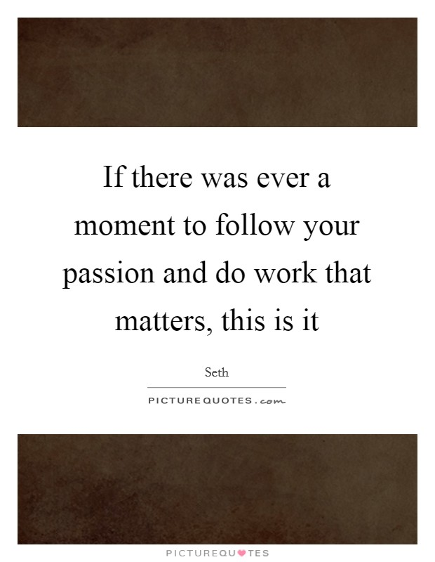 If there was ever a moment to follow your passion and do work that matters, this is it Picture Quote #1