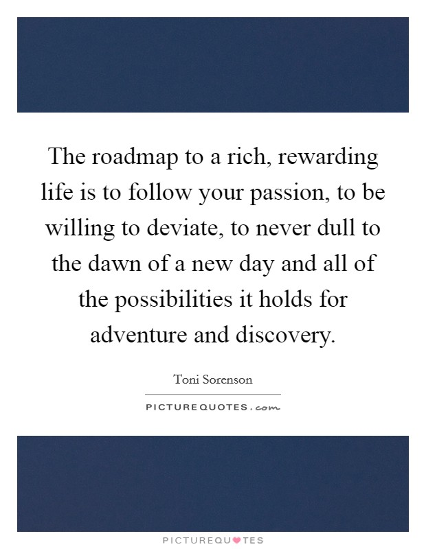 The roadmap to a rich, rewarding life is to follow your passion, to be willing to deviate, to never dull to the dawn of a new day and all of the possibilities it holds for adventure and discovery Picture Quote #1