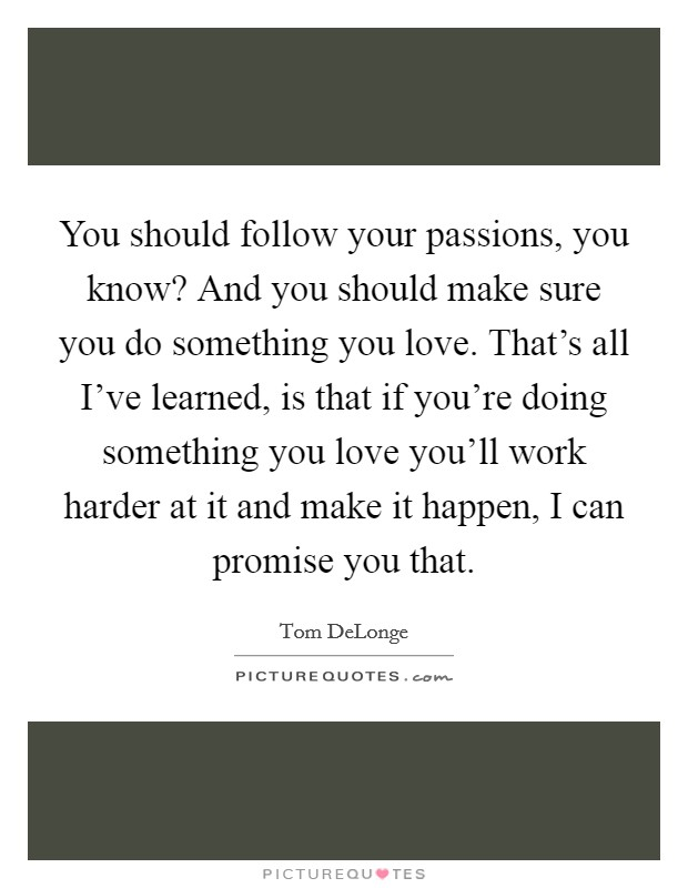 You should follow your passions, you know? And you should make sure you do something you love. That's all I've learned, is that if you're doing something you love you'll work harder at it and make it happen, I can promise you that Picture Quote #1