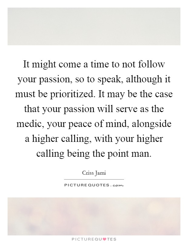 It might come a time to not follow your passion, so to speak, although it must be prioritized. It may be the case that your passion will serve as the medic, your peace of mind, alongside a higher calling, with your higher calling being the point man Picture Quote #1
