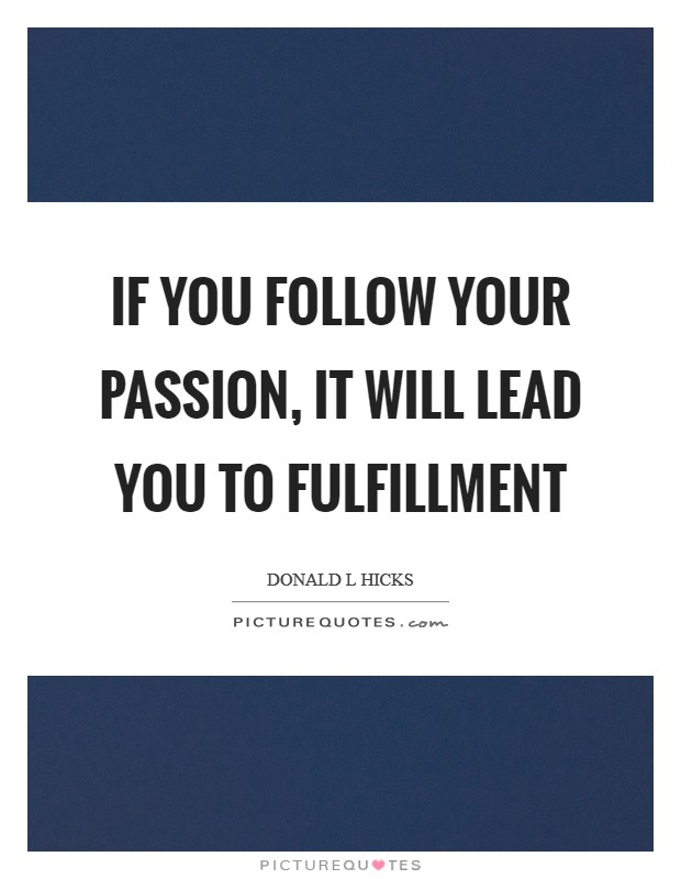 If you follow your passion, it will lead you to fulfillment Picture Quote #1