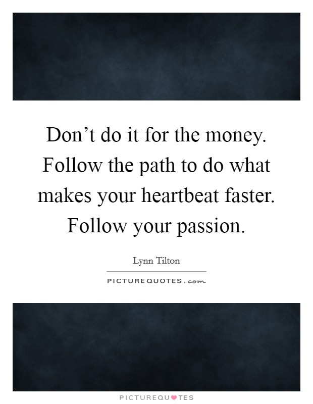 Don't do it for the money. Follow the path to do what makes your heartbeat faster. Follow your passion. Picture Quote #1