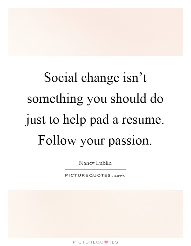 Social change isn't something you should do just to help pad a resume. Follow your passion Picture Quote #1