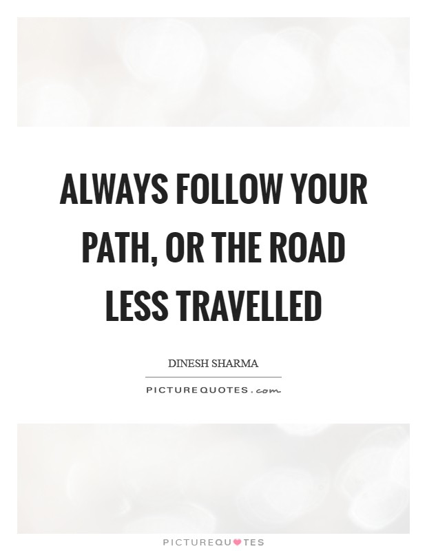 Always follow your path, or the road less travelled Picture Quote #1
