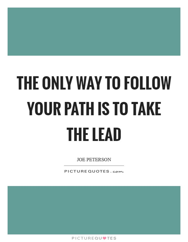 The only way to follow your path is to take the lead Picture Quote #1