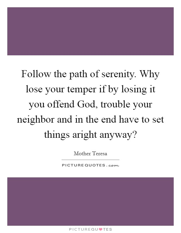 Follow the path of serenity. Why lose your temper if by losing it you offend God, trouble your neighbor and in the end have to set things aright anyway? Picture Quote #1