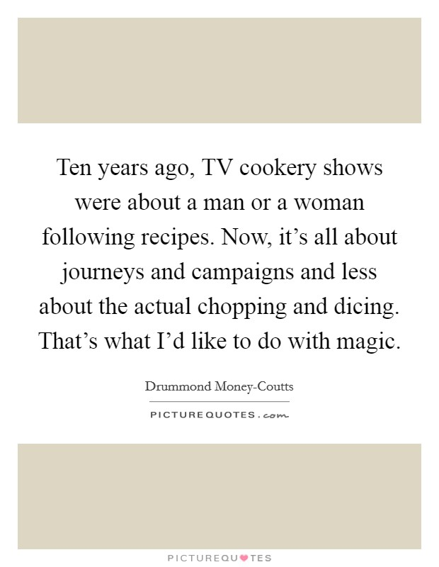 Ten years ago, TV cookery shows were about a man or a woman following recipes. Now, it's all about journeys and campaigns and less about the actual chopping and dicing. That's what I'd like to do with magic Picture Quote #1