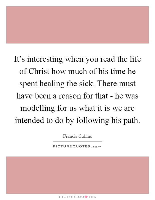 It's interesting when you read the life of Christ how much of his time he spent healing the sick. There must have been a reason for that - he was modelling for us what it is we are intended to do by following his path Picture Quote #1