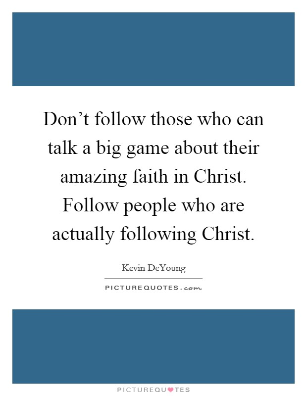 Don't follow those who can talk a big game about their amazing faith in Christ. Follow people who are actually following Christ Picture Quote #1