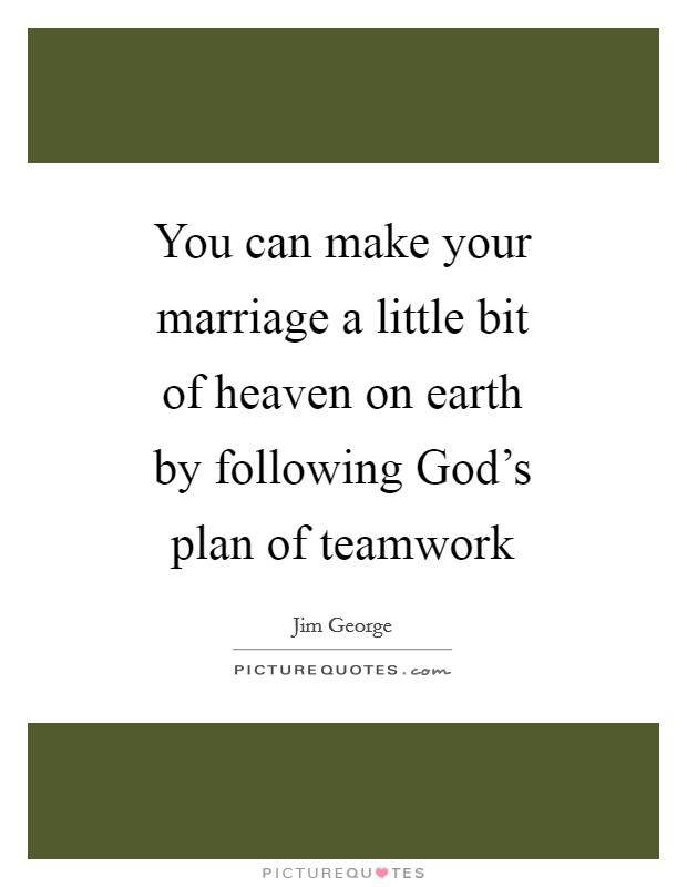 You can make your marriage a little bit of heaven on earth by following God's plan of teamwork Picture Quote #1