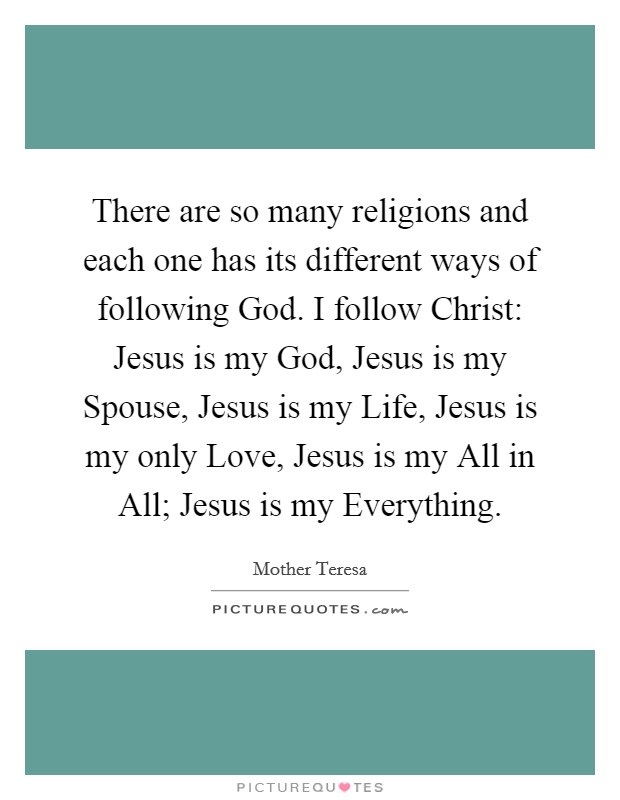 There are so many religions and each one has its different ways of following God. I follow Christ: Jesus is my God, Jesus is my Spouse, Jesus is my Life, Jesus is my only Love, Jesus is my All in All; Jesus is my Everything. Picture Quote #1