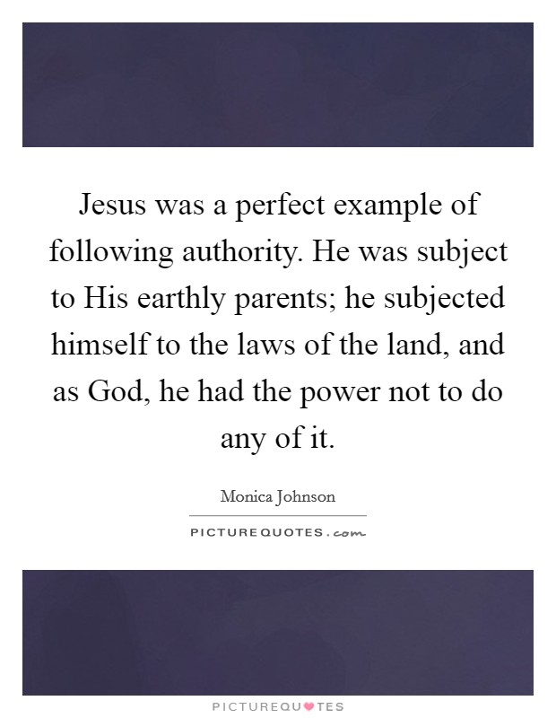 Jesus was a perfect example of following authority. He was subject to His earthly parents; he subjected himself to the laws of the land, and as God, he had the power not to do any of it. Picture Quote #1