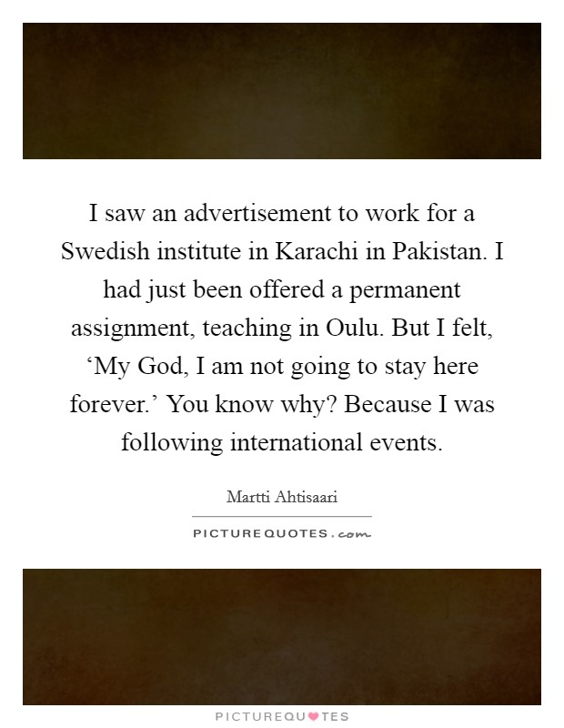 I saw an advertisement to work for a Swedish institute in Karachi in Pakistan. I had just been offered a permanent assignment, teaching in Oulu. But I felt, 'My God, I am not going to stay here forever.' You know why? Because I was following international events Picture Quote #1