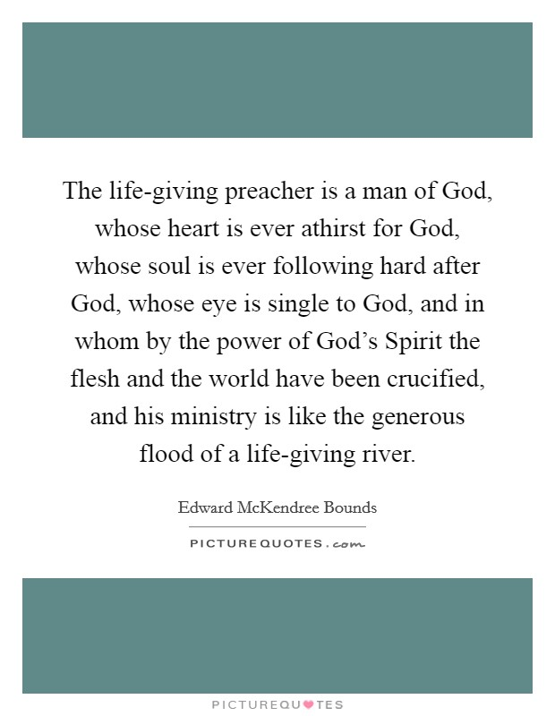 The life-giving preacher is a man of God, whose heart is ever athirst for God, whose soul is ever following hard after God, whose eye is single to God, and in whom by the power of God's Spirit the flesh and the world have been crucified, and his ministry is like the generous flood of a life-giving river. Picture Quote #1
