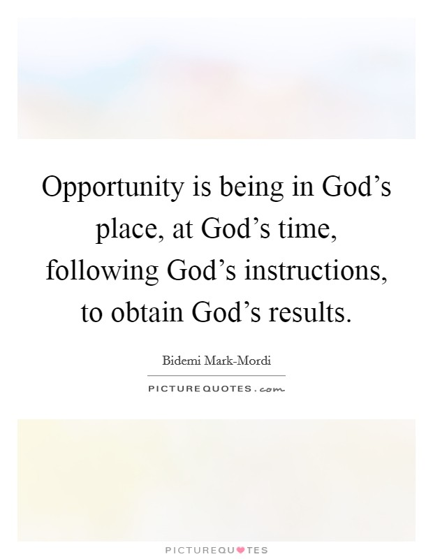 Opportunity is being in God's place, at God's time, following God's instructions, to obtain God's results. Picture Quote #1