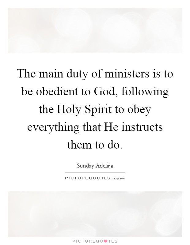 The main duty of ministers is to be obedient to God, following the Holy Spirit to obey everything that He instructs them to do Picture Quote #1
