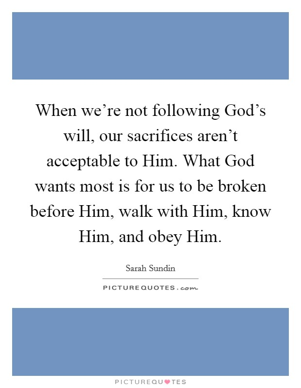 When we're not following God's will, our sacrifices aren't acceptable to Him. What God wants most is for us to be broken before Him, walk with Him, know Him, and obey Him. Picture Quote #1