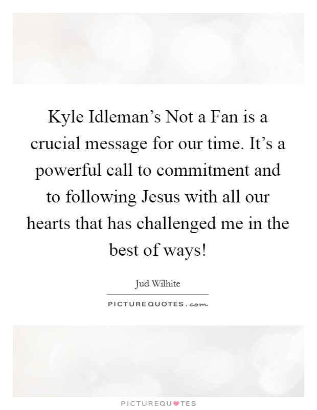 Kyle Idleman's Not a Fan is a crucial message for our time. It's a powerful call to commitment and to following Jesus with all our hearts that has challenged me in the best of ways! Picture Quote #1
