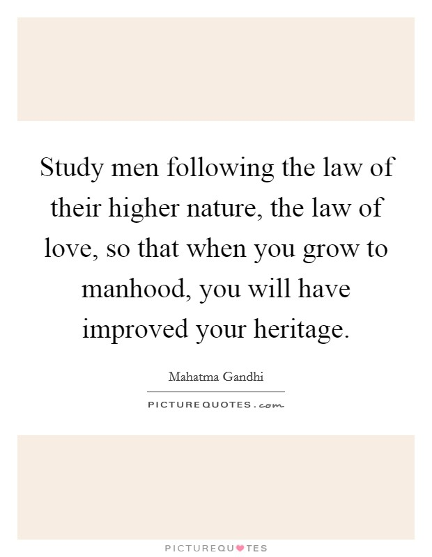 Study men following the law of their higher nature, the law of love, so that when you grow to manhood, you will have improved your heritage Picture Quote #1
