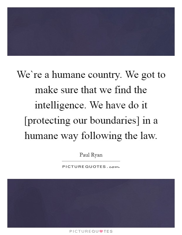 We`re a humane country. We got to make sure that we find the intelligence. We have do it [protecting our boundaries] in a humane way following the law Picture Quote #1
