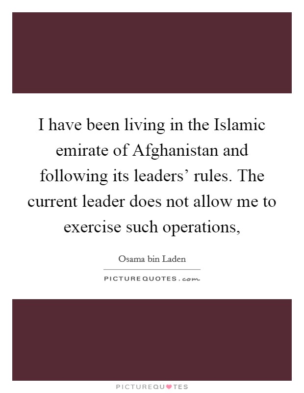 I have been living in the Islamic emirate of Afghanistan and following its leaders' rules. The current leader does not allow me to exercise such operations, Picture Quote #1