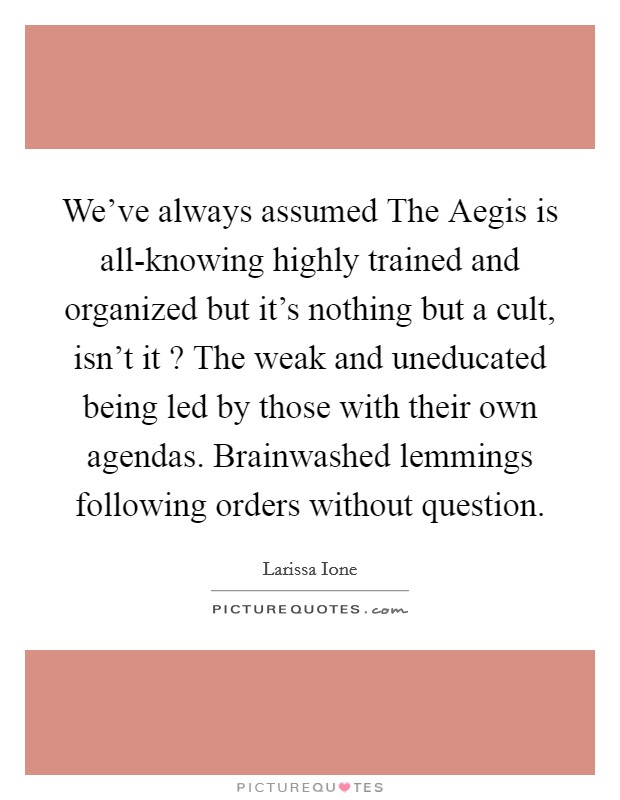 We've always assumed The Aegis is all-knowing highly trained and organized but it's nothing but a cult, isn't it ? The weak and uneducated being led by those with their own agendas. Brainwashed lemmings following orders without question Picture Quote #1
